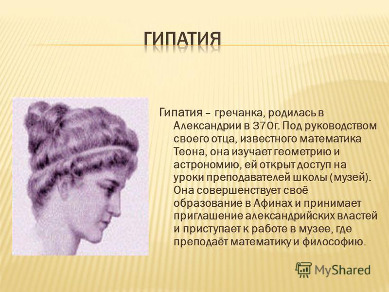 Гипатия – гречанка, родилась в Александрии в 370 г. Под руководством своего отца, известного математика Теона, она изучает геометрию и астрономию, ей открыт доступ на уроки преподавателей школы (музей). Она совершенствует своё образование в Афинах и