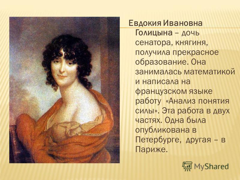 Евдокия Ивановна Голицына – дочь сенатора, княгиня, получила прекрасное образование. Она занималась математикой и написала на французском языке работу «Анализ понятия силы». Эта работа в двух частях. Одна была опубликована в Петербурге, другая – в Па