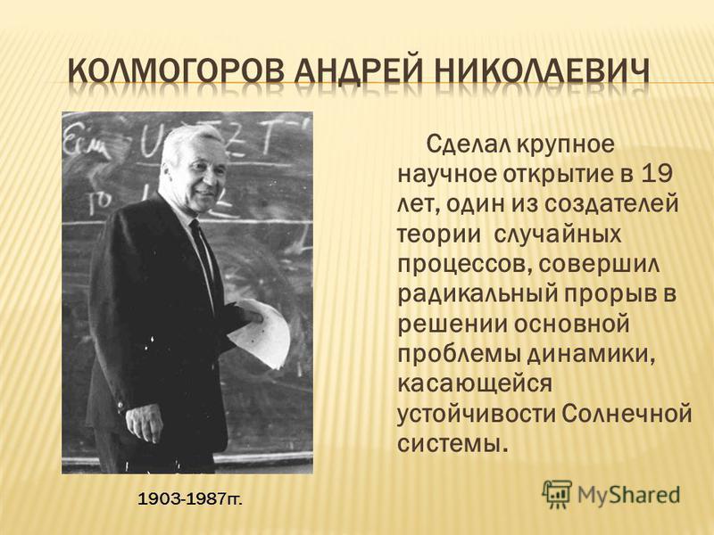 Сделал крупное научное открытие в 19 лет, один из создателей теории случайных процессов, совершил радикальный прорыв в решении основной проблемы динамики, касающейся устойчивости Солнечной системы. 1903-1987 гг.