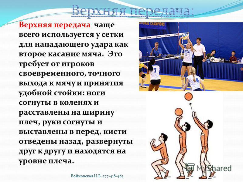 Верхняя передача чаще всего используется у сетки для нападающего удара как второе касание мяча. Это требует от игроков своевременного, точного выхода к мячу и принятия удобной стойки: ноги согнуты в коленях и расставлены на ширину плеч, руки согнуты