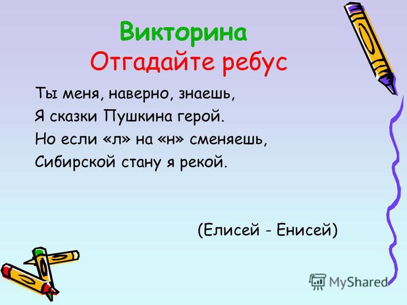 Викторина Отгадайте ребус Ты меня, наверно, знаешь, Я сказки Пушкина герой. Но если «л» на «н» сменяешь, Сибирской стану я рекой. (Елисей - Енисей)