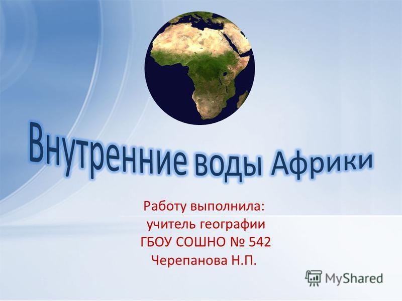 Работу выполнила: учитель географии ГБОУ СОШНО 542 Черепанова Н.П.