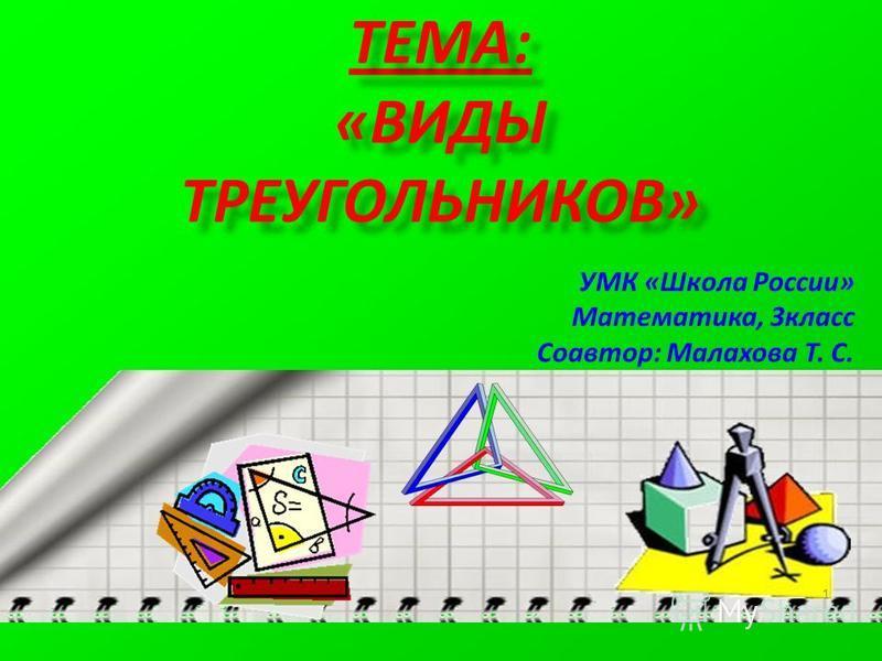 ТЕМА: «ВИДЫ ТРЕУГОЛЬНИКОВ» УМК «Школа России» Математика, 3 класс Соавтор: Малахова Т. С. 1