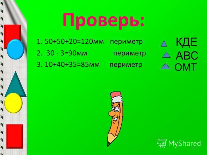 Проверь: 1. 50+50+20=120 мм периметр 2. 30 · 3=90 мм периметр 3. 10+40+35=85 мм периметр КДЕ АВС ОМТ 15