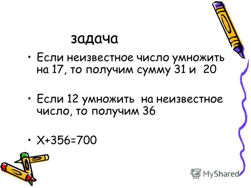 задача Если неизвестное число умножить на 17, то получим сумму 31 и 20 Если 12 умножить на неизвестное число, то получим 36 Х+356=700
