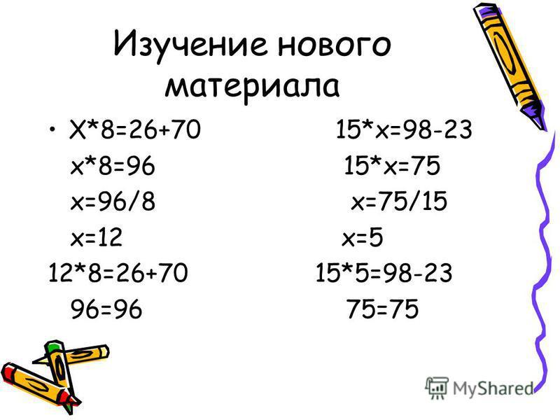 Изучение нового материала Х*8=26+70 15*х=98-23 х*8=96 15*х=75 х=96/8 х=75/15 х=12 х=5 12*8=26+70 15*5=98-23 96=96 75=75