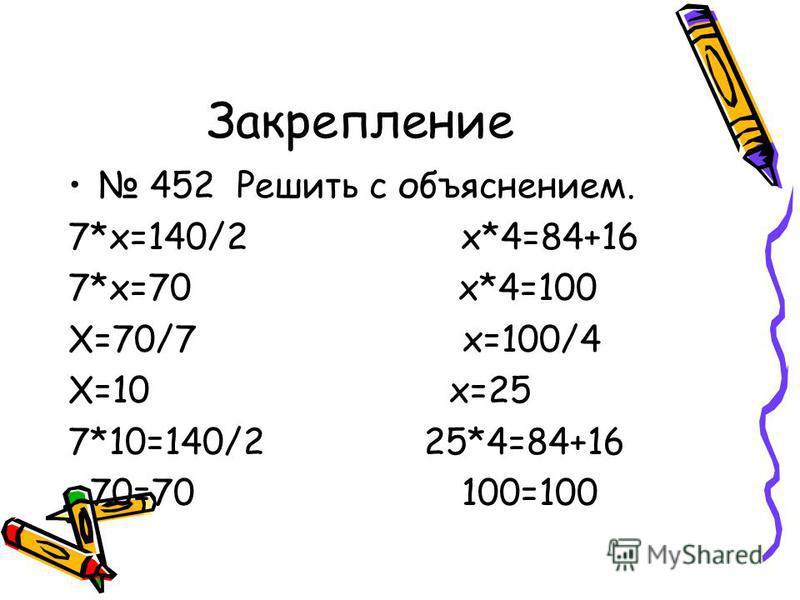 Закрепление 452 Решить с объяснением. 7*х=140/2 х*4=84+16 7*х=70 х*4=100 Х=70/7 х=100/4 Х=10 х=25 7*10=140/2 25*4=84+16 70=70 100=100