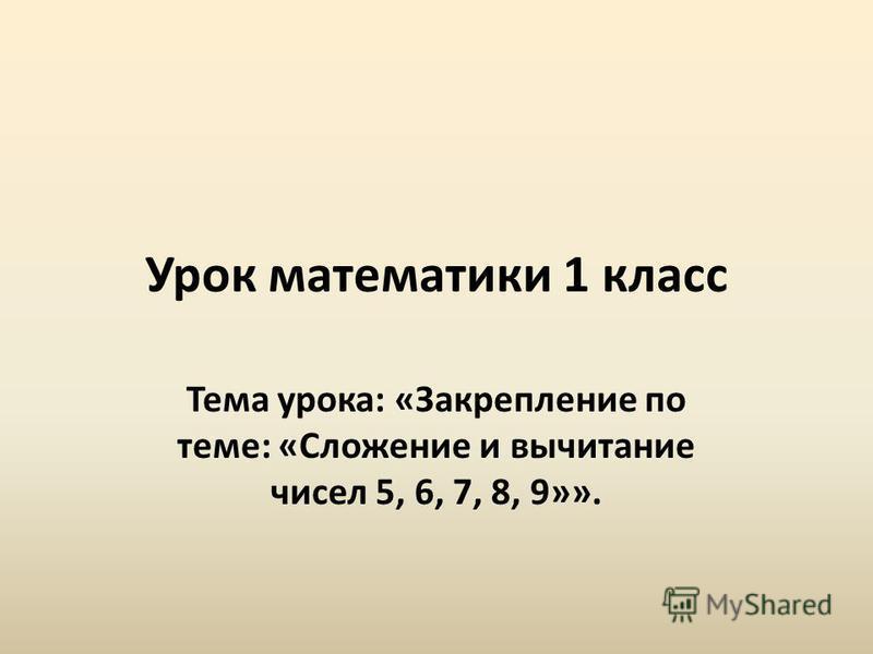 Урок математики 1 класс Тема урока: «Закрепление по теме: «Сложение и вычитание чисел 5, 6, 7, 8, 9»».
