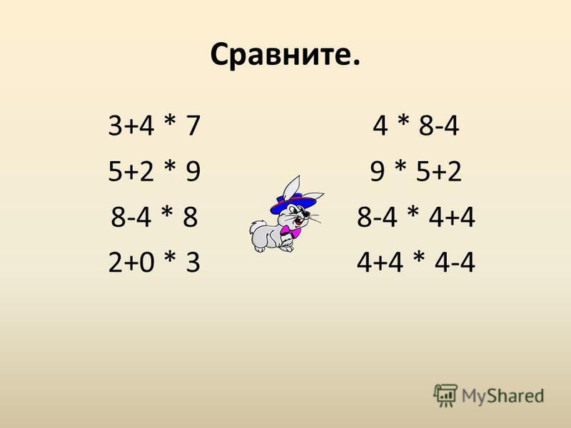 Сравните. 3+4 * 7 5+2 * 9 8-4 * 8 2+0 * 3 4 * 8-4 9 * 5+2 8-4 * 4+4 4+4 * 4-4