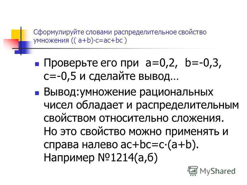 Сформулируйте словами распределительное свойство умножения (( а+b)с=ас+bс ) Проверьте его при а=0,2, b=-0,3, с=-0,5 и сделайте вывод… Вывод:умножение рациональных чисел обладает и распределительным свойством относительно сложения. Но это свойство мож