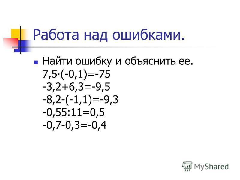 Работа над ошибками. Найти ошибку и объяснить ее. 7,5(-0,1)=-75 -3,2+6,3=-9,5 -8,2-(-1,1)=-9,3 -0,55:11=0,5 -0,7-0,3=-0,4