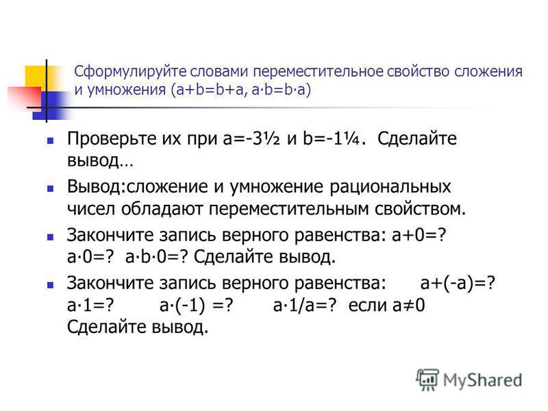 Сформулируйте словами переместительное свойство сложения и умножения (a+b=b+a, ab=ba) Проверьте их при a=-3½ и b=-1¼. Сделайте вывод… Вывод:сложение и умножение рациональных чисел обладают переместительным свойством. Закончите запись верного равенств