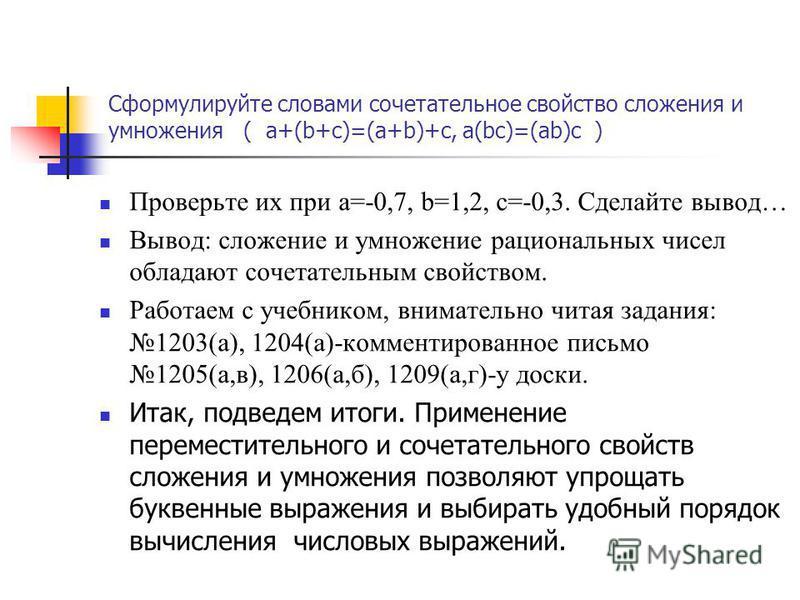 Сформулируйте словами сочетательное свойство сложения и умножения ( a+(b+c)=(a+b)+c, a(bc)=(ab)c ) Проверьте их при a=-0,7, b=1,2, c=-0,3. Сделайте вывод… Вывод: сложение и умножение рациональных чисел обладают сочетательным свойством. Работаем с уче