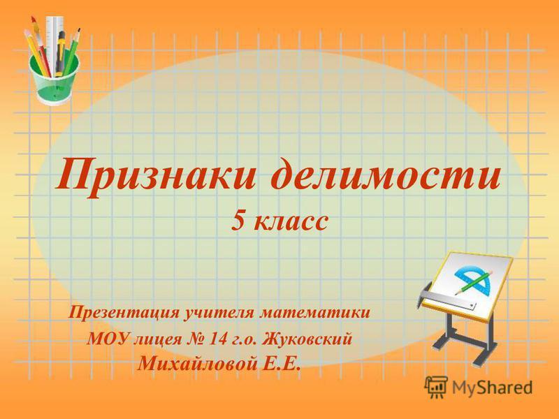 Признаки делимости 5 класс Презентация учителя математики МОУ лицея 14 г.о. Жуковский Михайловой Е.Е.