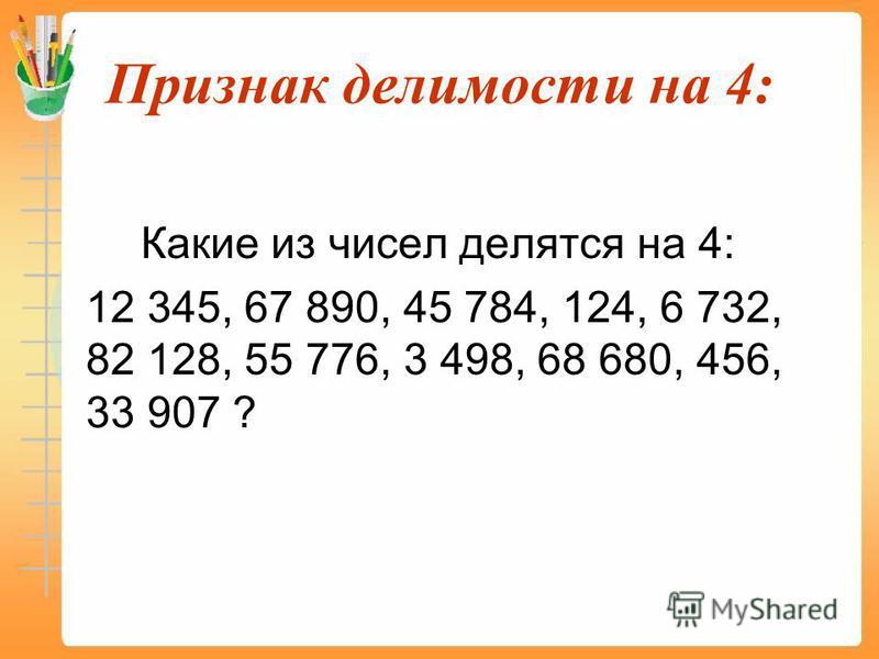 Признак делимости на 4: Какие из чисел делятся на 4: 12 345, 67 890, 45 784, 124, 6 732, 82 128, 55 776, 3 498, 68 680, 456, 33 907 ?