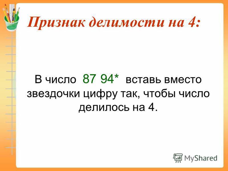 Признак делимости на 4: В число 87 94* вставь вместо звездочки цифру так, чтобы число делилось на 4.