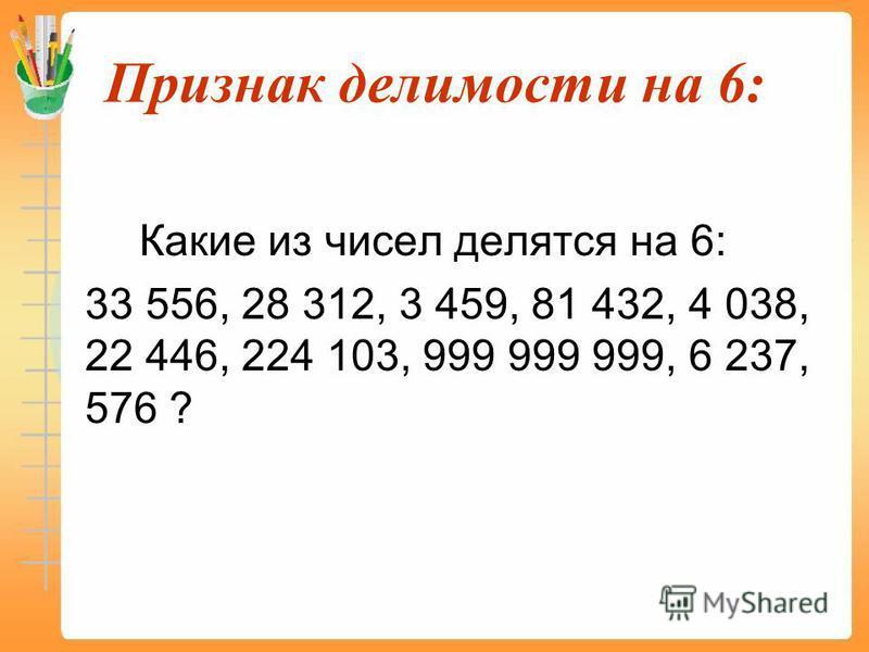 Признак делимости на 6: Какие из чисел делятся на 6: 33 556, 28 312, 3 459, 81 432, 4 038, 22 446, 224 103, 999 999 999, 6 237, 576 ?