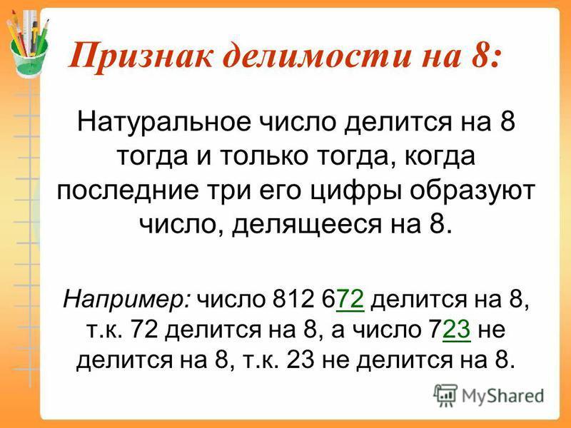 Признак делимости на 8: Натуральное число делится на 8 тогда и только тогда, когда последние три его цифры образуют число, делящееся на 8. Например: число 812 672 делится на 8, т.к. 72 делится на 8, а число 723 не делится на 8, т.к. 23 не делится на