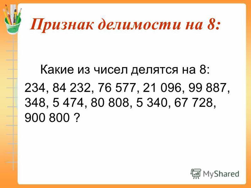 Признак делимости на 8: Какие из чисел делятся на 8: 234, 84 232, 76 577, 21 096, 99 887, 348, 5 474, 80 808, 5 340, 67 728, 900 800 ?