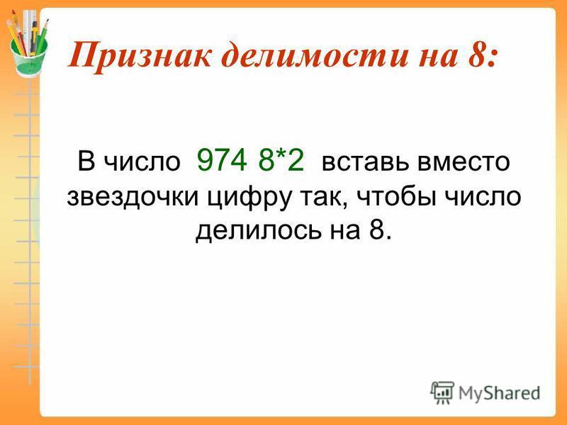 Признак делимости на 8: В число 974 8*2 вставь вместо звездочки цифру так, чтобы число делилось на 8.