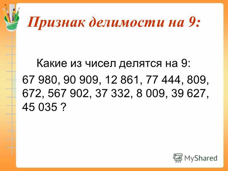 Признак делимости на 9: Какие из чисел делятся на 9: 67 980, 90 909, 12 861, 77 444, 809, 672, 567 902, 37 332, 8 009, 39 627, 45 035 ?