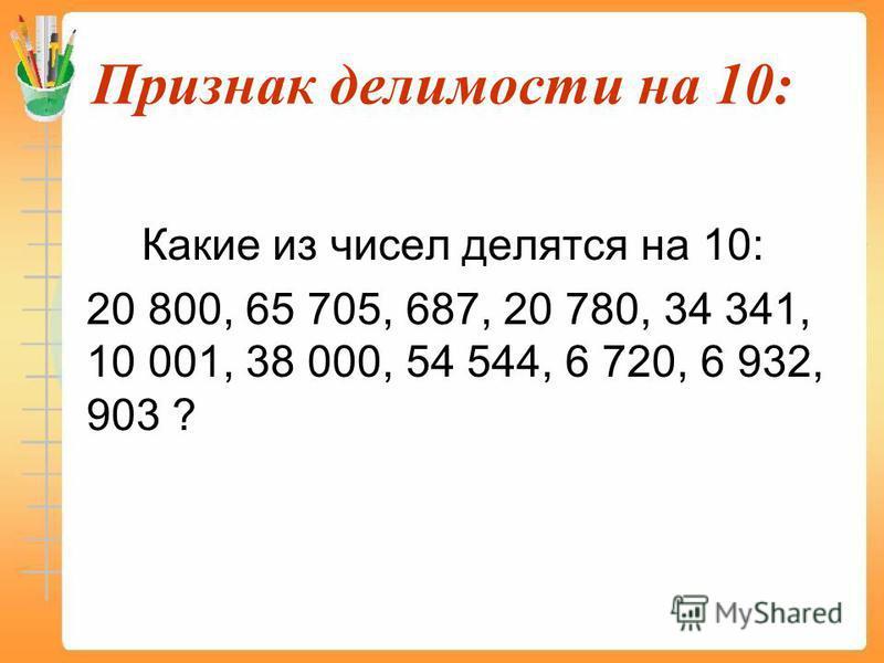 Признак делимости на 10: Какие из чисел делятся на 10: 20 800, 65 705, 687, 20 780, 34 341, 10 001, 38 000, 54 544, 6 720, 6 932, 903 ?
