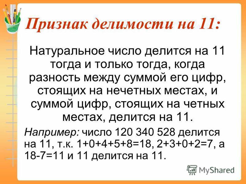 Признак делимости на 11: Натуральное число делится на 11 тогда и только тогда, когда разность между суммой его цифр, стоящих на нечетных местах, и суммой цифр, стоящих на четных местах, делится на 11. Например: число 120 340 528 делится на 11, т.к. 1