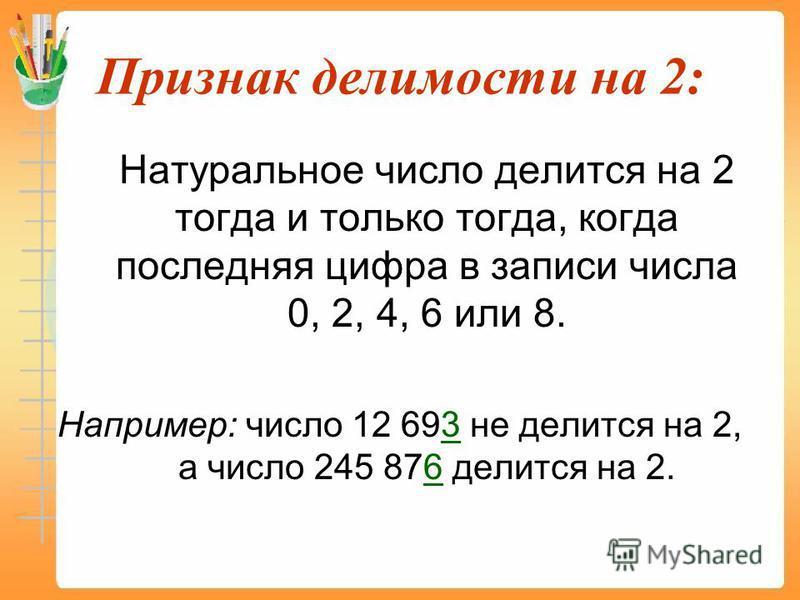 Признак делимости на 2: Натуральное число делится на 2 тогда и только тогда, когда последняя цифра в записи числа 0, 2, 4, 6 или 8. Например: число 12 693 не делится на 2, а число 245 876 делится на 2.