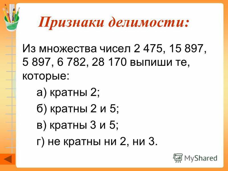 Признаки делимости: Из множества чисел 2 475, 15 897, 5 897, 6 782, 28 170 выпиши те, которые: а) кратны 2; б) кратны 2 и 5; в) кратны 3 и 5; г) не кратны ни 2, ни 3.