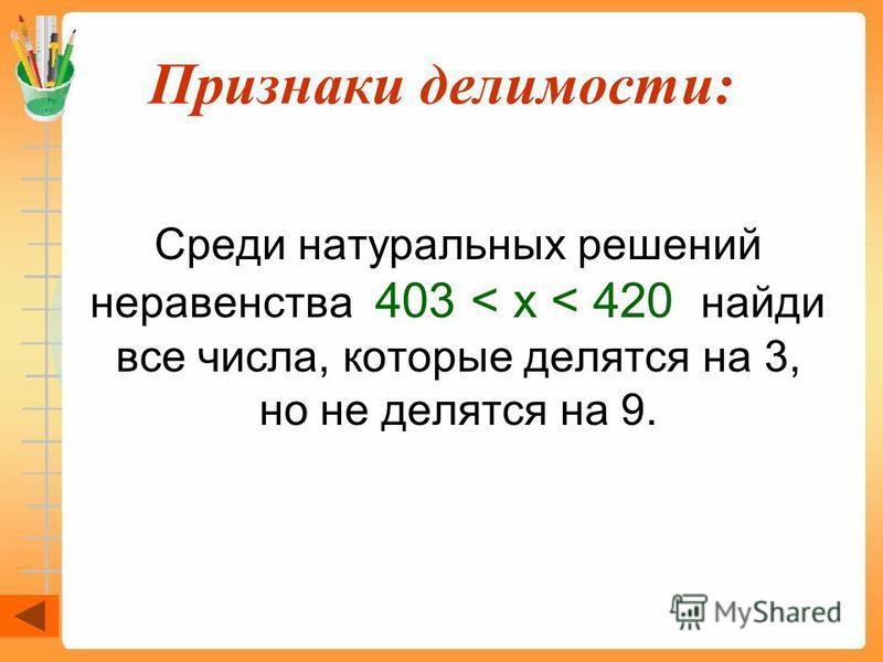 Признаки делимости: Среди натуральных решений неравенства 403 < x < 420 найди все числа, которые делятся на 3, но не делятся на 9.