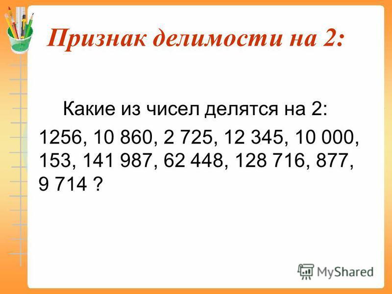 Признак делимости на 2: Какие из чисел делятся на 2: 1256, 10 860, 2 725, 12 345, 10 000, 153, 141 987, 62 448, 128 716, 877, 9 714 ?