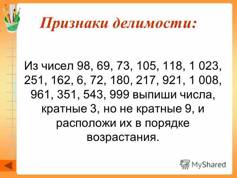 Признаки делимости: Из чисел 98, 69, 73, 105, 118, 1 023, 251, 162, 6, 72, 180, 217, 921, 1 008, 961, 351, 543, 999 выпиши числа, кратные 3, но не кратные 9, и расположи их в порядке возрастания.