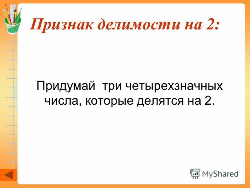 Признак делимости на 2: Придумай три четырехзначных числа, которые делятся на 2.