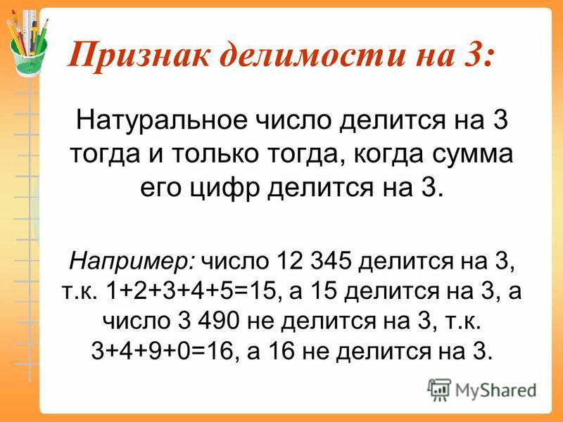 Признак делимости на 3: Натуральное число делится на 3 тогда и только тогда, когда сумма его цифр делится на 3. Например: число 12 345 делится на 3, т.к. 1+2+3+4+5=15, а 15 делится на 3, а число 3 490 не делится на 3, т.к. 3+4+9+0=16, а 16 не делится