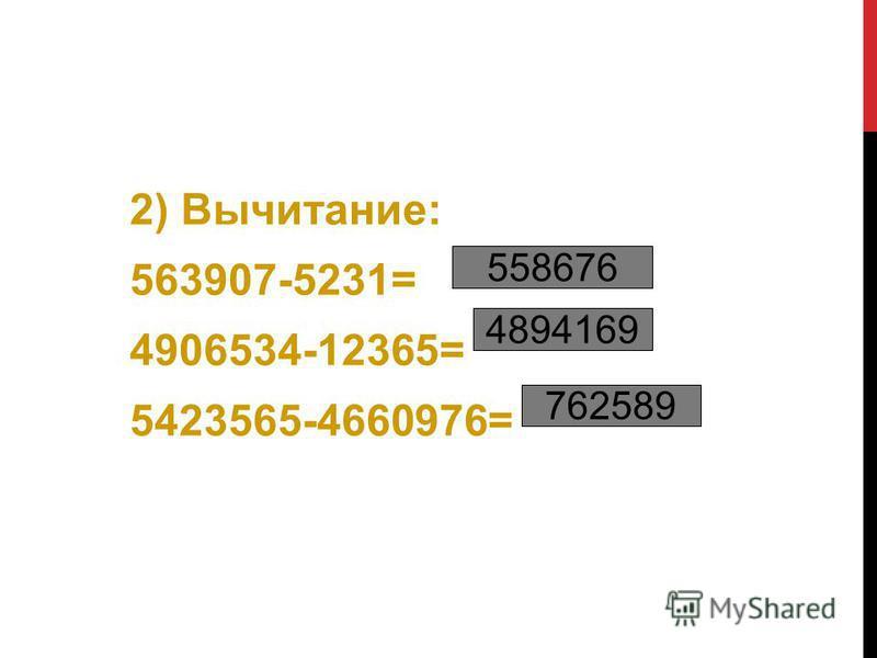 2) Вычитание: 563907-5231= 4906534-12365= 5423565-4660976= 558676 4894169 762589
