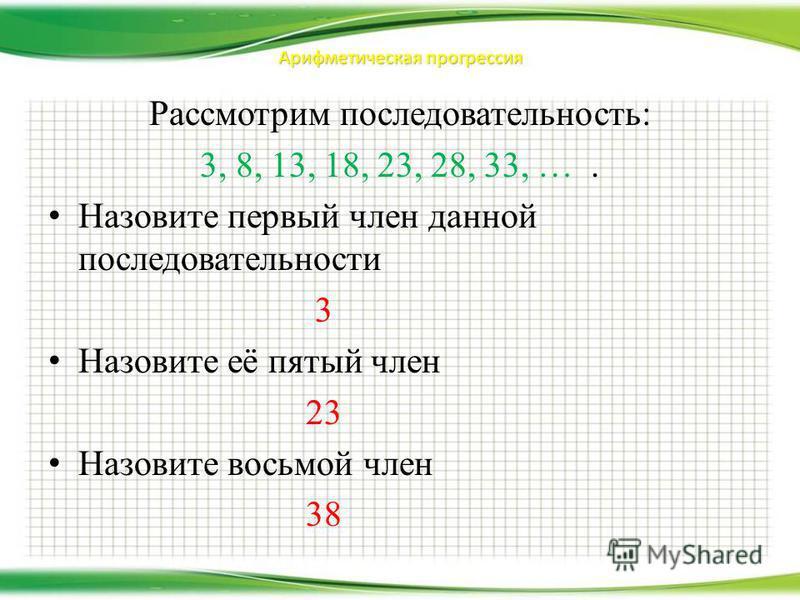 Арифметическая прогрессия Рассмотрим последовательность: 3, 8, 13, 18, 23, 28, 33, …. Назовите первый член данной последовательности 3 Назовите её пятый член 23 Назовите восьмой член 38