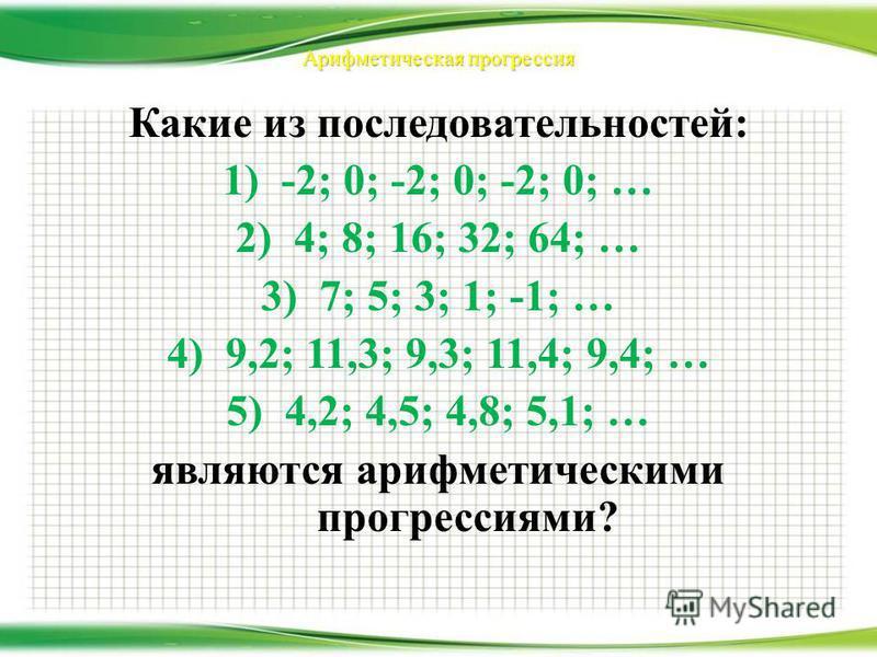 Арифметическая прогрессия Какие из последовательностей: 1)-2; 0; -2; 0; -2; 0; … 2) 4; 8; 16; 32; 64; … 3)7; 5; 3; 1; -1; … 4)9,2; 11,3; 9,3; 11,4; 9,4; … 5)4,2; 4,5; 4,8; 5,1; … являются арифметическими прогрессиями?