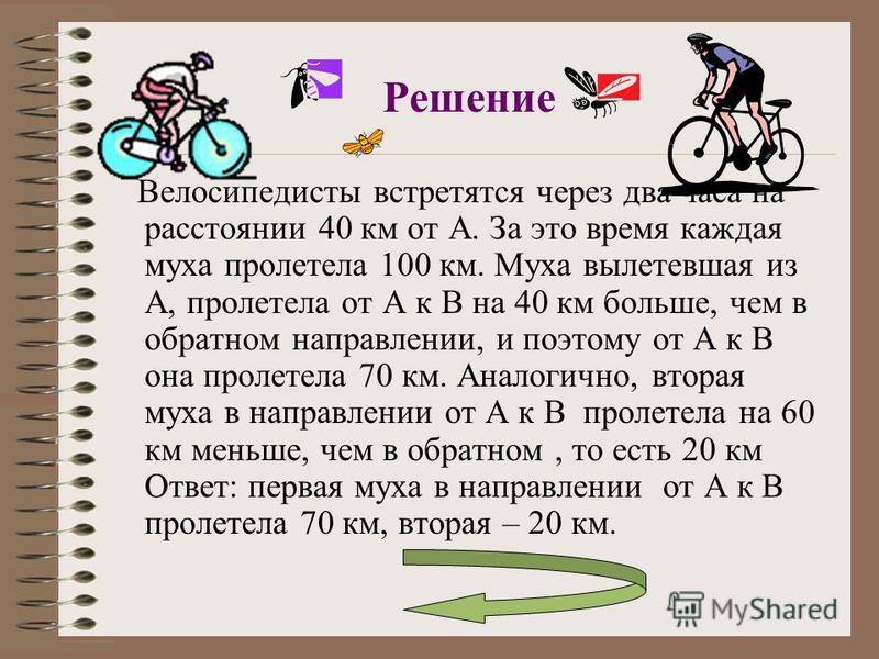 Решение Велосипедисты встретятся через два часа на расстоянии 40 км от А. За это время каждая муха пролетела 100 км. Муха вылетевшая из А, пролетела от А к В на 40 км больше, чем в обратном направлении, и поэтому от А к В она пролетела 70 км. Аналоги