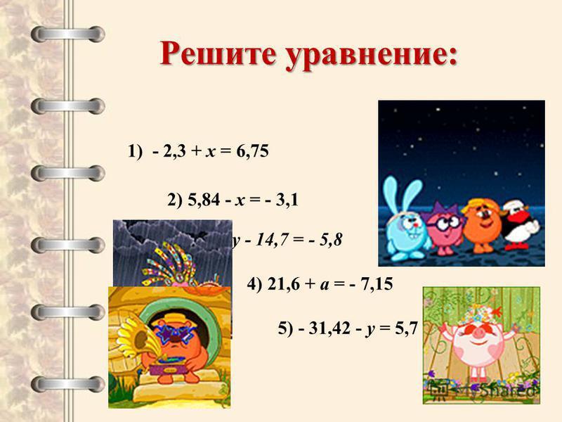 Решите уравнение: 1) - 2,3 + х = 6,75 2) 5,84 - х = - 3,1 3) у - 14,7 = - 5,8 4) 21,6 + а = - 7,15 5) - 31,42 - у = 5,7