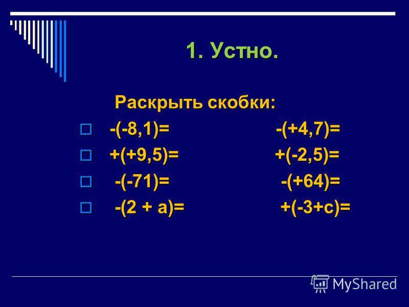 1. Устно. Раскрыть скобки: Раскрыть скобки: -(-8,1)= -(+4,7)= -(-8,1)= -(+4,7)= +(+9,5)= +(-2,5)= +(+9,5)= +(-2,5)= -(-71)= -(+64)= -(-71)= -(+64)= -(2 + а)= +(-3+с)= -(2 + а)= +(-3+с)=