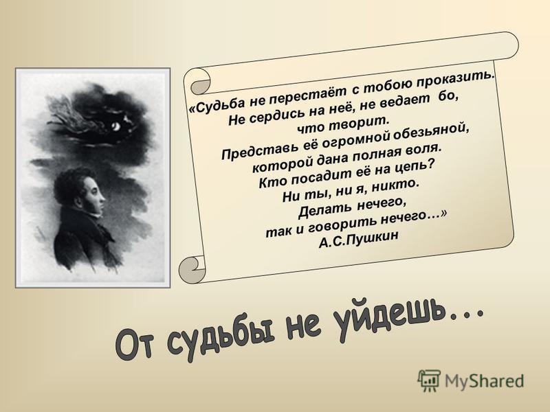 «Судьба не перестаёт с товою проказить. Не сердись на неё, не ведает во, что творит. Представь её огромной обезьяной, которой дана полная воля. Кто посадит её на цепь? Ни ты, ни я, никто. Делать нечего, так и говорить нечего…» А.С.Пушкин