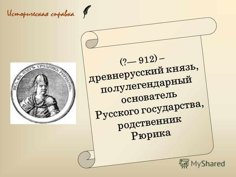Историческая справка (? 912) – древнерусский князь, полулегендарный основатель Русского государства, родственник Рюрика