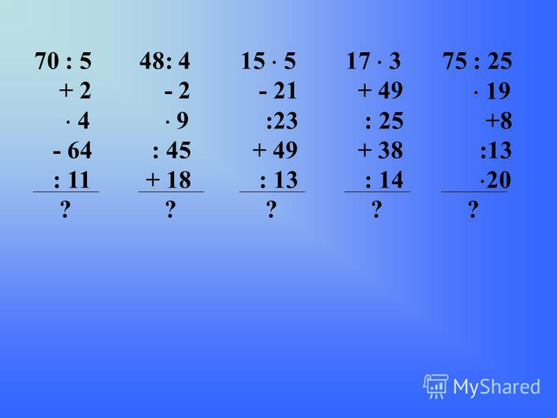 70 : 5 + 2 4 - 64 : 11 ? 48: 4 - 2 9 : 45 + 18 ? 15 5 - 21 :23 + 49 : 13 ? 17 3 + 49 : 25 + 38 : 14 ? 75 : 25 19 +8 :13 20 ?