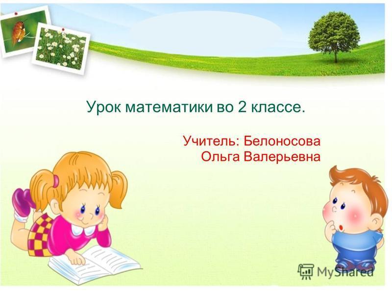 Урок математики во 2 классе. Учитель: Белоносова Ольга Валерьевна