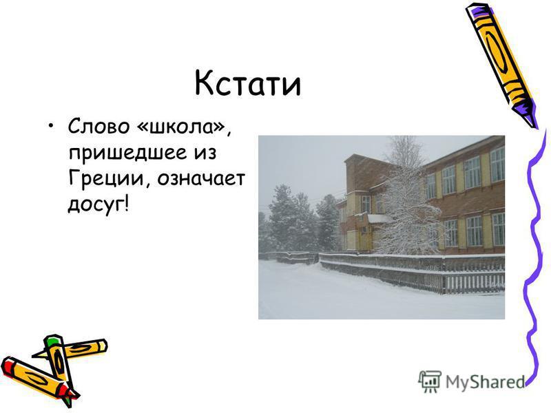 Кстати Слово «школа», пришедшее из Греции, означает досуг!