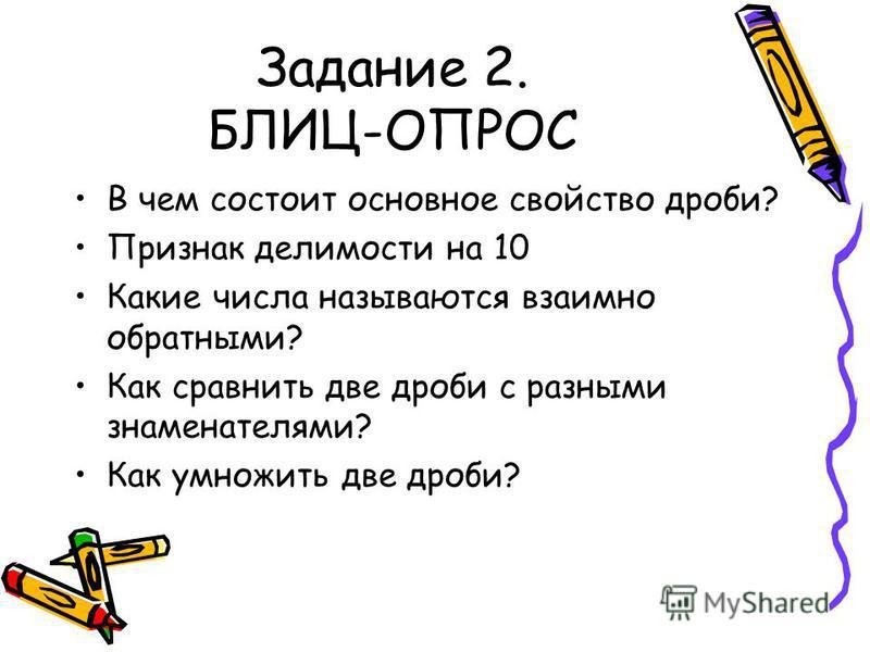 Задание 2. БЛИЦ-ОПРОС В чем состоит основное свойство дроби? Признак делимости на 10 Какие числа называются взаимно обратными? Как сравнить две дроби с разными знаменателями? Как умножить две дроби?