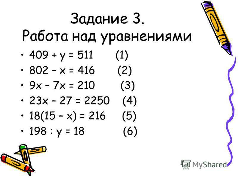 Задание 3. Работа над уравнениями 409 + у = 511 (1) 802 – х = 416 (2) 9 х – 7 х = 210 (3) 23 х – 27 = 2250 (4) 18(15 – х) = 216 (5) 198 : у = 18 (6)