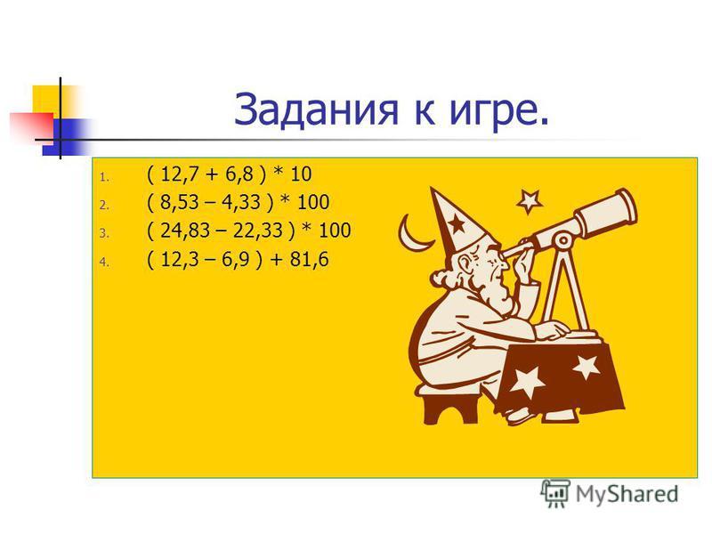 Задание к игре. 1. 0,8 * 26 + 3,4 * 12 2. ( 9,5 + 3,8 ) * 7 – 6.1 3. 0,23 * 12 + 0,27 *12 4. 0,18 * 57 – 0,18 * 47 5. 83,8 + ( 24 * 5,7 – 4,7) 6. 12 * 3,44 * 5 + 43,6 7. 8,5 * 4 – 1,4 * 20 8. 1,3 * 0,6 + 3,4 * 0,3 9. 4,8 * 13 – 0,3 * 27 10. ( 11,3 –