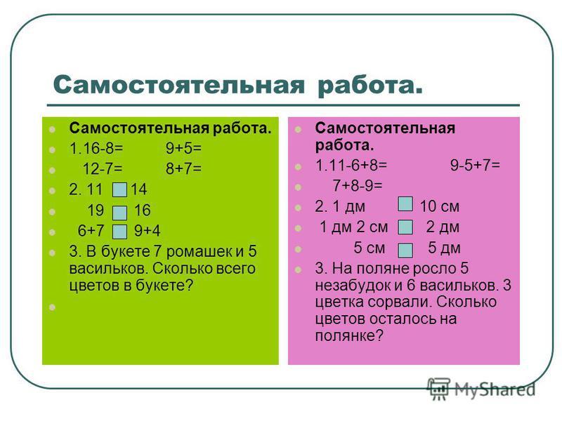 Самостоятельная работа. 1.16-8= 9+5= 12-7= 8+7= 2. 11 14 19 16 6+7 9+4 3. В букете 7 ромашек и 5 васильков. Сколько всего цветов в букете? Самостоятельная работа. 1.11-6+8= 9-5+7= 7+8-9= 2. 1 дм 10 см 1 дм 2 см 2 дм 5 см 5 дм 3. На поляне росло 5 нез