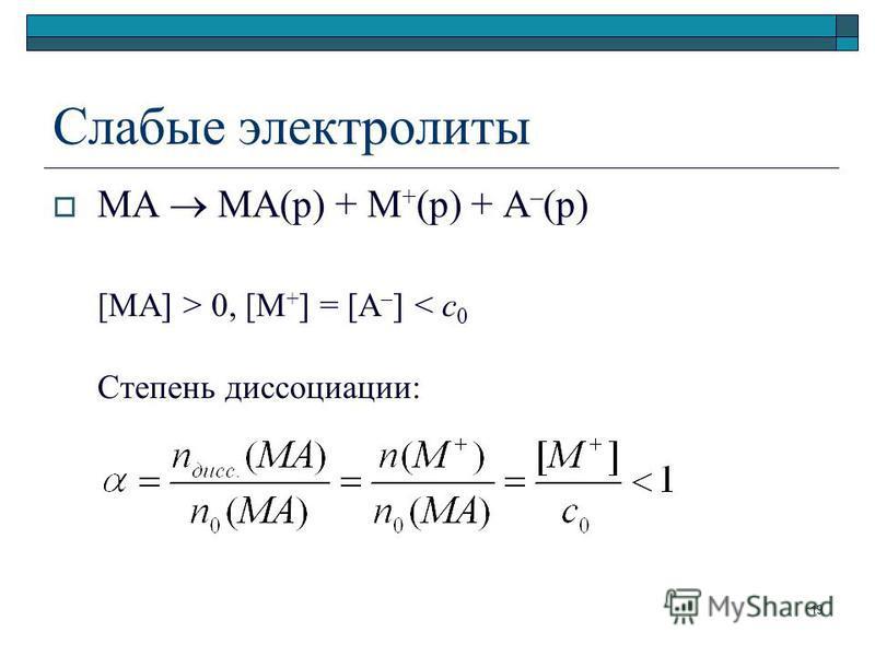 Слабые электролиты MA MA(р) + M + (р) + A – (р) [MA] > 0, [M + ] = [A – ] < c 0 Степень диссоциации: 19